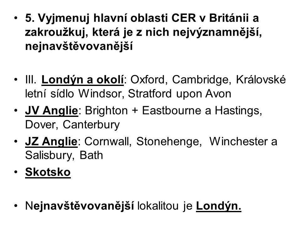 5. Vyjmenuj hlavní oblasti CER v Británii a zakroužkuj, která je z nich nejvýznamnější, nejnavštěvovanější III. Londýn a okolí: Oxford, Cambridge, Krá