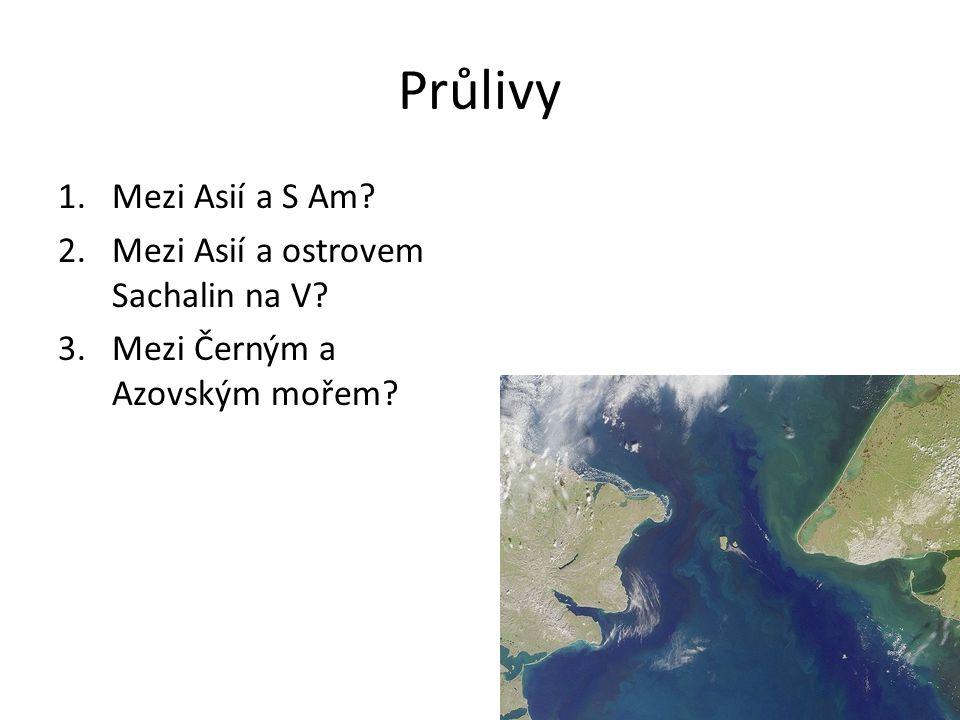 Průlivy 1.Mezi Asií a S Am? 2.Mezi Asií a ostrovem Sachalin na V? 3.Mezi Černým a Azovským mořem?