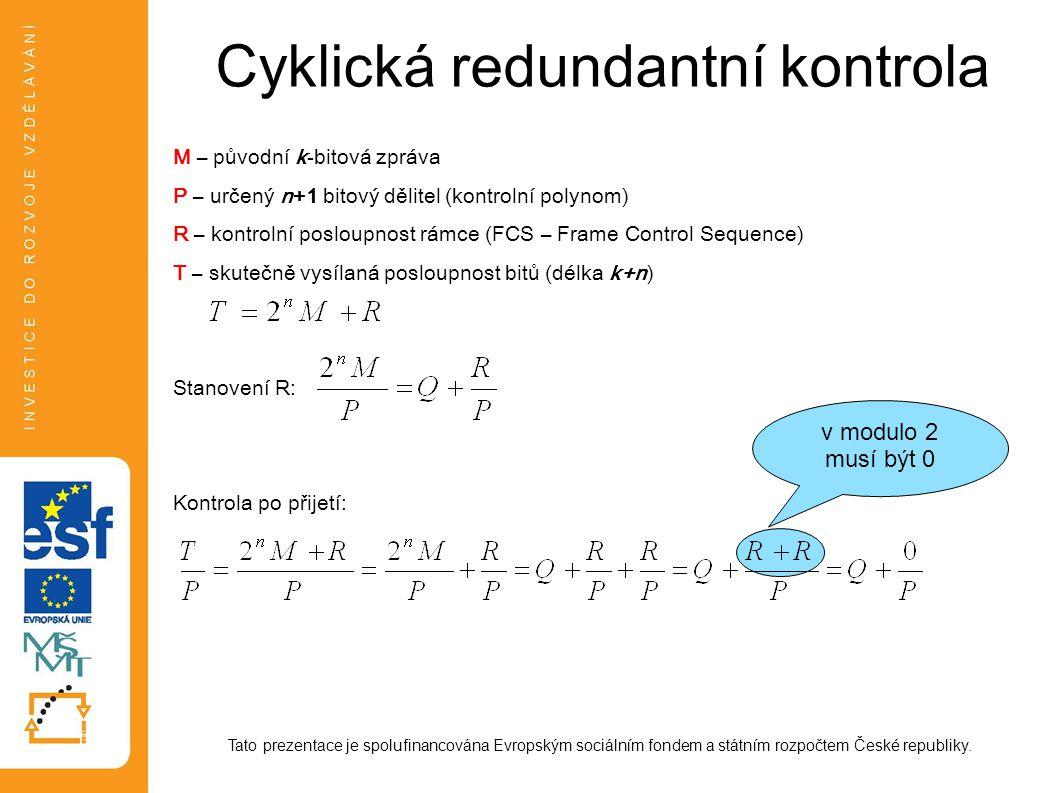 Cyklická redundantní kontrola M – původní k-bitová zpráva P – určený n+1 bitový dělitel (kontrolní polynom) R – kontrolní posloupnost rámce (FCS – Frame Control Sequence) T – skutečně vysílaná posloupnost bitů (délka k+n) Stanovení R: Kontrola po přijetí: Tato prezentace je spolufinancována Evropským sociálním fondem a státním rozpočtem České republiky.
