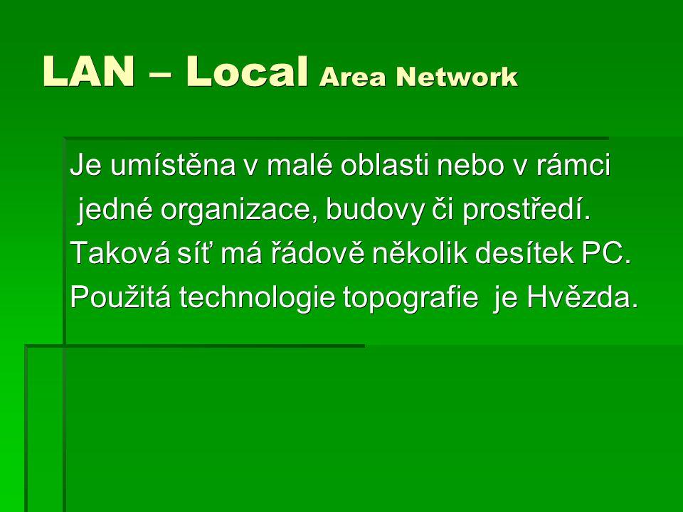 LAN – Local Area Network Je umístěna v malé oblasti nebo v rámci jedné organizace, budovy či prostředí. jedné organizace, budovy či prostředí. Taková