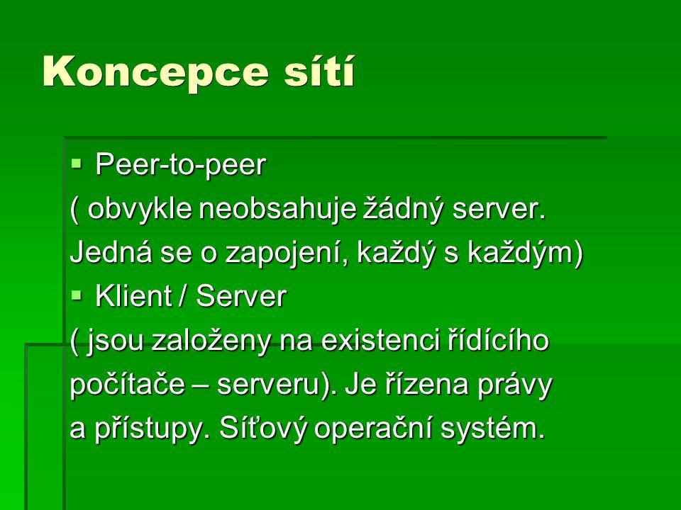 Koncepce sítí  Peer-to-peer ( obvykle neobsahuje žádný server. Jedná se o zapojení, každý s každým)  Klient / Server ( jsou založeny na existenci ří