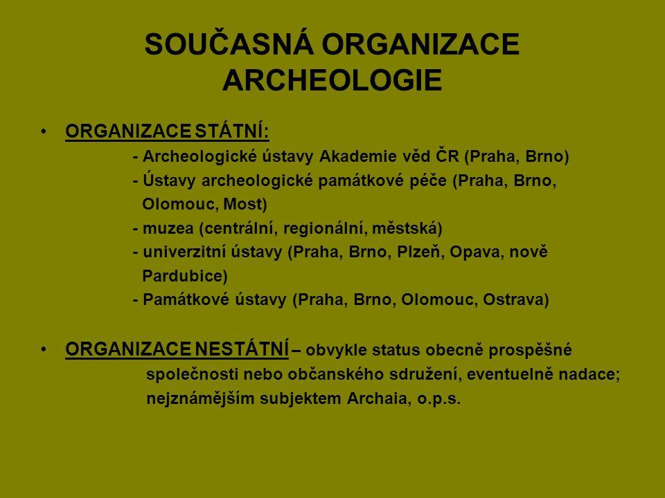 SOUČASNÁ ORGANIZACE ARCHEOLOGIE ORGANIZACE STÁTNÍ: - Archeologické ústavy Akademie věd ČR (Praha, Brno) - Ústavy archeologické památkové péče (Praha,