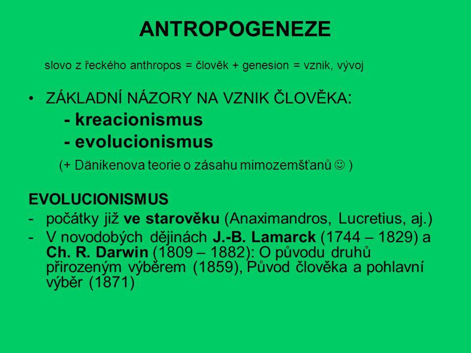 ANTROPOGENEZE slovo z řeckého anthropos = člověk + genesion = vznik, vývoj ZÁKLADNÍ NÁZORY NA VZNIK ČLOVĚKA : - kreacionismus - evolucionismus (+ Däni