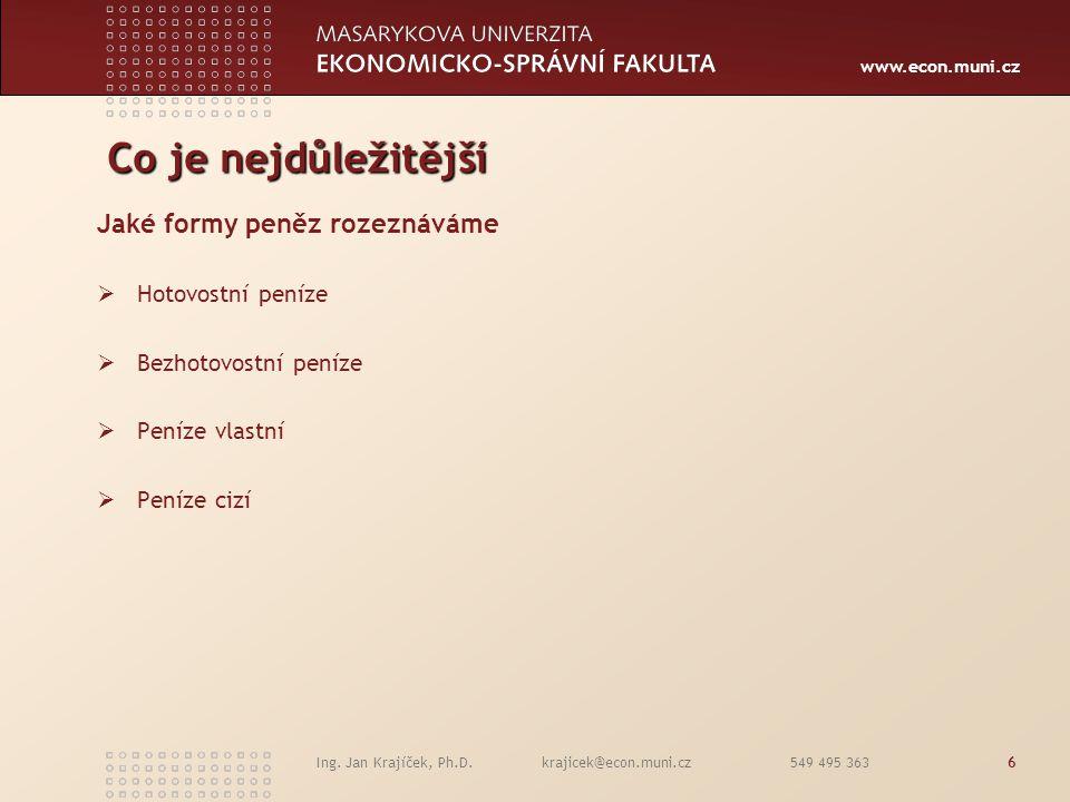 www.econ.muni.cz Ing. Jan Krajíček, Ph.D. krajicek@econ.muni.cz 549 495 3636 Co je nejdůležitější Jaké formy peněz rozeznáváme  Hotovostní peníze  B