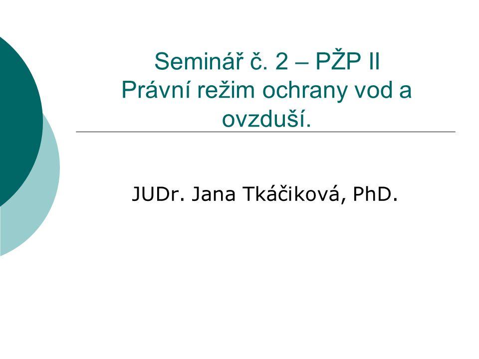 Seminář č. 2 – PŽP II Právní režim ochrany vod a ovzduší. JUDr. Jana Tkáčiková, PhD.