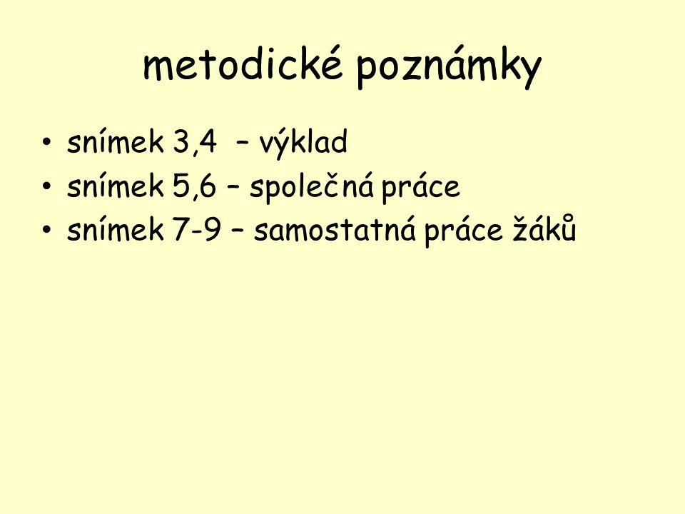 metodické poznámky snímek 3,4 – výklad snímek 5,6 – společná práce snímek 7-9 – samostatná práce žáků