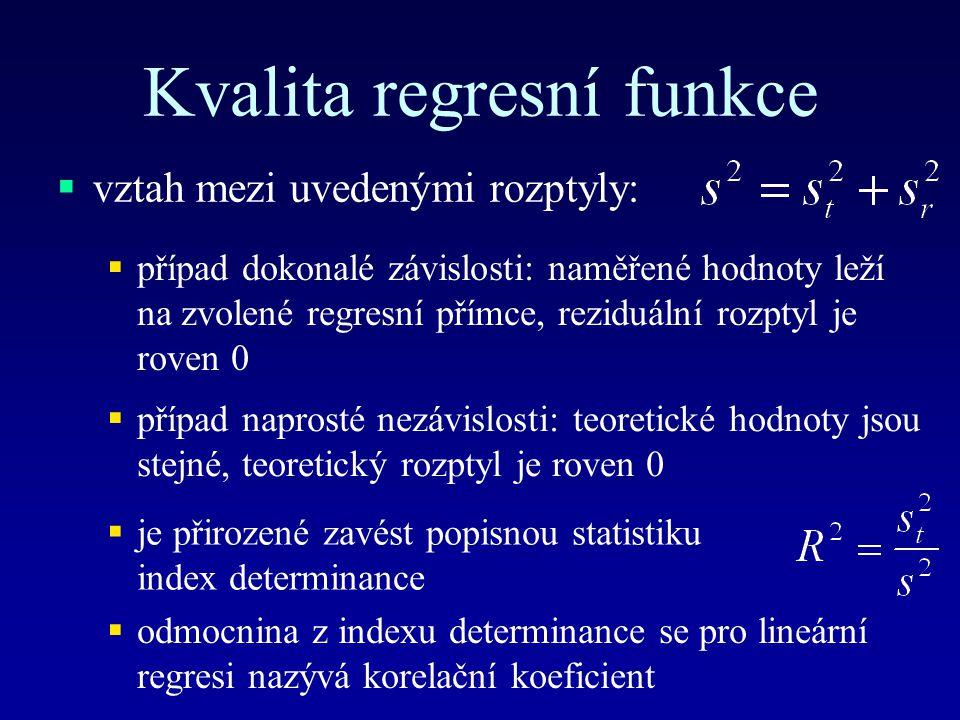 Kvalita regresní funkce  vztah mezi uvedenými rozptyly:  případ dokonalé závislosti: naměřené hodnoty leží na zvolené regresní přímce, reziduální rozptyl je roven 0  případ naprosté nezávislosti: teoretické hodnoty jsou stejné, teoretický rozptyl je roven 0  je přirozené zavést popisnou statistiku index determinance  odmocnina z indexu determinance se pro lineární regresi nazývá korelační koeficient