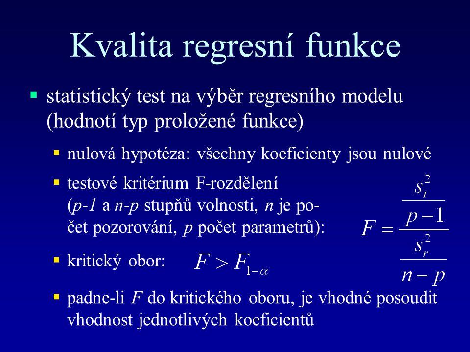 Kvalita regresní funkce  statistický test na výběr regresního modelu (hodnotí typ proložené funkce)  nulová hypotéza: všechny koeficienty jsou nulové  testové kritérium F-rozdělení (p-1 a n-p stupňů volnosti, n je po- čet pozorování, p počet parametrů):  kritický obor:  padne-li F do kritického oboru, je vhodné posoudit vhodnost jednotlivých koeficientů