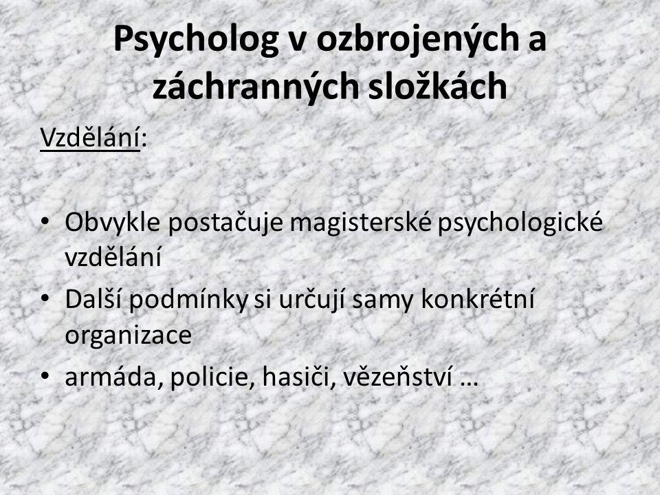 Psycholog v ozbrojených a záchranných složkách Vzdělání: Obvykle postačuje magisterské psychologické vzdělání Další podmínky si určují samy konkrétní organizace armáda, policie, hasiči, vězeňství …