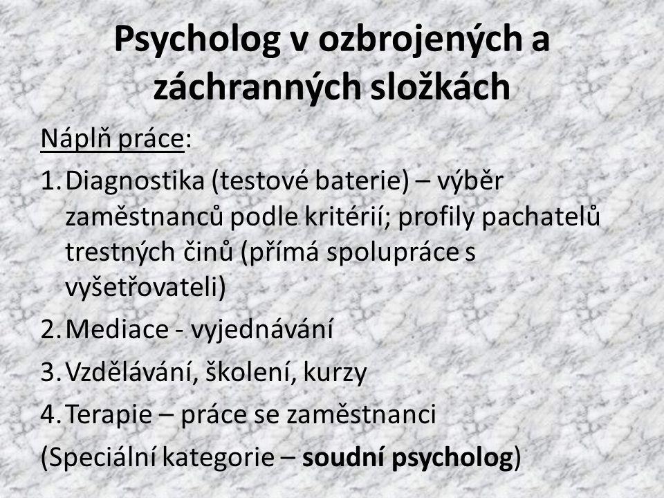 Psycholog v ozbrojených a záchranných složkách Náplň práce: 1.Diagnostika (testové baterie) – výběr zaměstnanců podle kritérií; profily pachatelů trestných činů (přímá spolupráce s vyšetřovateli) 2.Mediace - vyjednávání 3.Vzdělávání, školení, kurzy 4.Terapie – práce se zaměstnanci (Speciální kategorie – soudní psycholog)