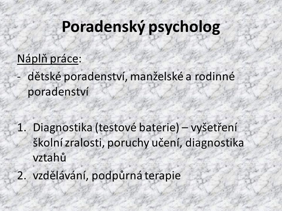 Poradenský psycholog Náplň práce: -dětské poradenství, manželské a rodinné poradenství 1.Diagnostika (testové baterie) – vyšetření školní zralosti, poruchy učení, diagnostika vztahů 2.vzdělávání, podpůrná terapie