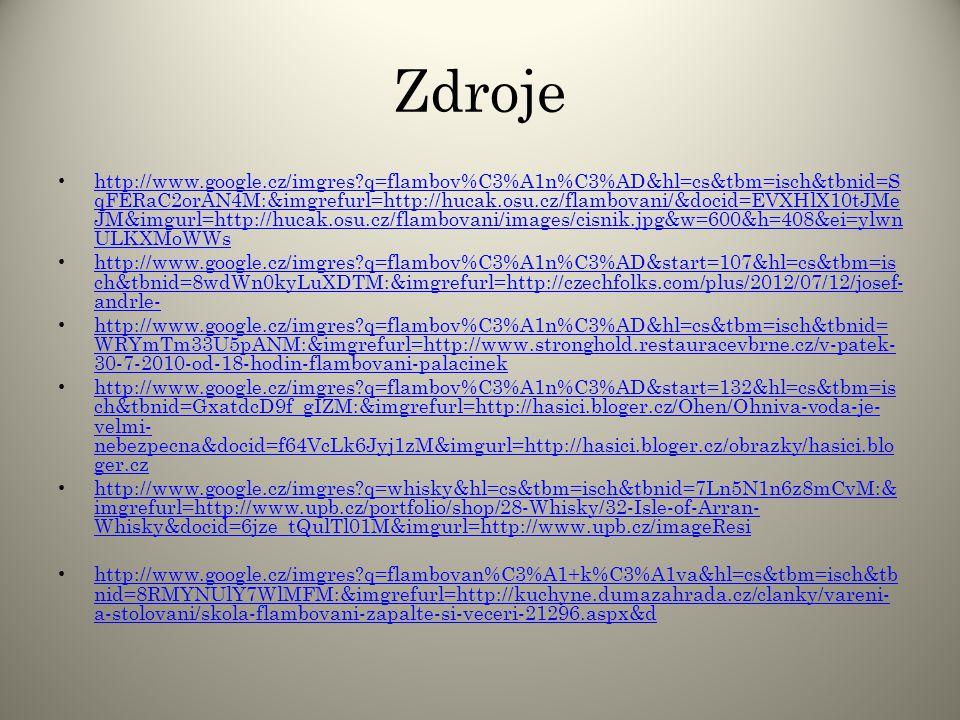 Zdroje http://www.google.cz/imgres?q=flambov%C3%A1n%C3%AD&hl=cs&tbm=isch&tbnid=S qFERaC2orAN4M:&imgrefurl=http://hucak.osu.cz/flambovani/&docid=EVXHlX10tJMe JM&imgurl=http://hucak.osu.cz/flambovani/images/cisnik.jpg&w=600&h=408&ei=ylwn ULKXMoWWs http://www.google.cz/imgres?q=flambov%C3%A1n%C3%AD&hl=cs&tbm=isch&tbnid=S qFERaC2orAN4M:&imgrefurl=http://hucak.osu.cz/flambovani/&docid=EVXHlX10tJMe JM&imgurl=http://hucak.osu.cz/flambovani/images/cisnik.jpg&w=600&h=408&ei=ylwn ULKXMoWWs http://www.google.cz/imgres?q=flambov%C3%A1n%C3%AD&start=107&hl=cs&tbm=is ch&tbnid=8wdWn0kyLuXDTM:&imgrefurl=http://czechfolks.com/plus/2012/07/12/josef- andrle- http://www.google.cz/imgres?q=flambov%C3%A1n%C3%AD&start=107&hl=cs&tbm=is ch&tbnid=8wdWn0kyLuXDTM:&imgrefurl=http://czechfolks.com/plus/2012/07/12/josef- andrle- http://www.google.cz/imgres?q=flambov%C3%A1n%C3%AD&hl=cs&tbm=isch&tbnid= WRYmTm33U5pANM:&imgrefurl=http://www.stronghold.restauracevbrne.cz/v-patek- 30-7-2010-od-18-hodin-flambovani-palacinek http://www.google.cz/imgres?q=flambov%C3%A1n%C3%AD&hl=cs&tbm=isch&tbnid= WRYmTm33U5pANM:&imgrefurl=http://www.stronghold.restauracevbrne.cz/v-patek- 30-7-2010-od-18-hodin-flambovani-palacinek http://www.google.cz/imgres?q=flambov%C3%A1n%C3%AD&start=132&hl=cs&tbm=is ch&tbnid=GxatdcD9f_gIZM:&imgrefurl=http://hasici.bloger.cz/Ohen/Ohniva-voda-je- velmi- nebezpecna&docid=f64VcLk6Jyj1zM&imgurl=http://hasici.bloger.cz/obrazky/hasici.blo ger.cz http://www.google.cz/imgres?q=flambov%C3%A1n%C3%AD&start=132&hl=cs&tbm=is ch&tbnid=GxatdcD9f_gIZM:&imgrefurl=http://hasici.bloger.cz/Ohen/Ohniva-voda-je- velmi- nebezpecna&docid=f64VcLk6Jyj1zM&imgurl=http://hasici.bloger.cz/obrazky/hasici.blo ger.cz http://www.google.cz/imgres?q=whisky&hl=cs&tbm=isch&tbnid=7Ln5N1n6z8mCvM:& imgrefurl=http://www.upb.cz/portfolio/shop/28-Whisky/32-Isle-of-Arran- Whisky&docid=6jze_tQulTl01M&imgurl=http://www.upb.cz/imageResi http://www.google.cz/imgres?q=whisky&hl=cs&tbm=isch&tbnid=7Ln5N1n6z8mCvM:& imgrefurl=http://www.up