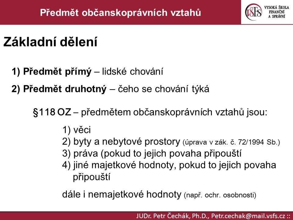 JUDr. Petr Čechák, Ph.D., Petr.cechak@mail.vsfs.cz :: Předmět občanskoprávních vztahů Základní dělení 1) Předmět přímý – lidské chování 2) Předmět dru