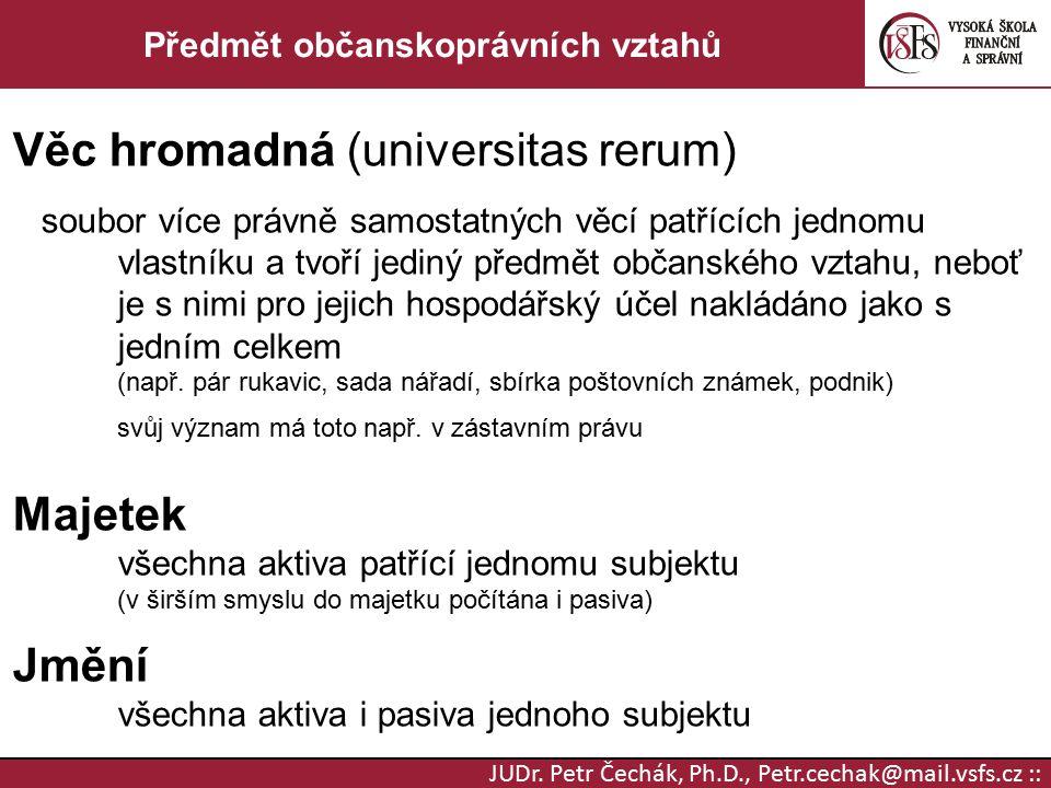 JUDr. Petr Čechák, Ph.D., Petr.cechak@mail.vsfs.cz :: Předmět občanskoprávních vztahů Věc hromadná (universitas rerum) soubor více právně samostatných