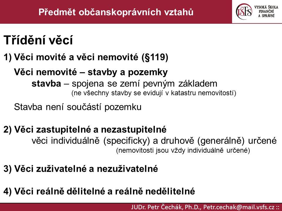 JUDr. Petr Čechák, Ph.D., Petr.cechak@mail.vsfs.cz :: Předmět občanskoprávních vztahů Třídění věcí 1)Věci movité a věci nemovité (§119) Věci nemovité