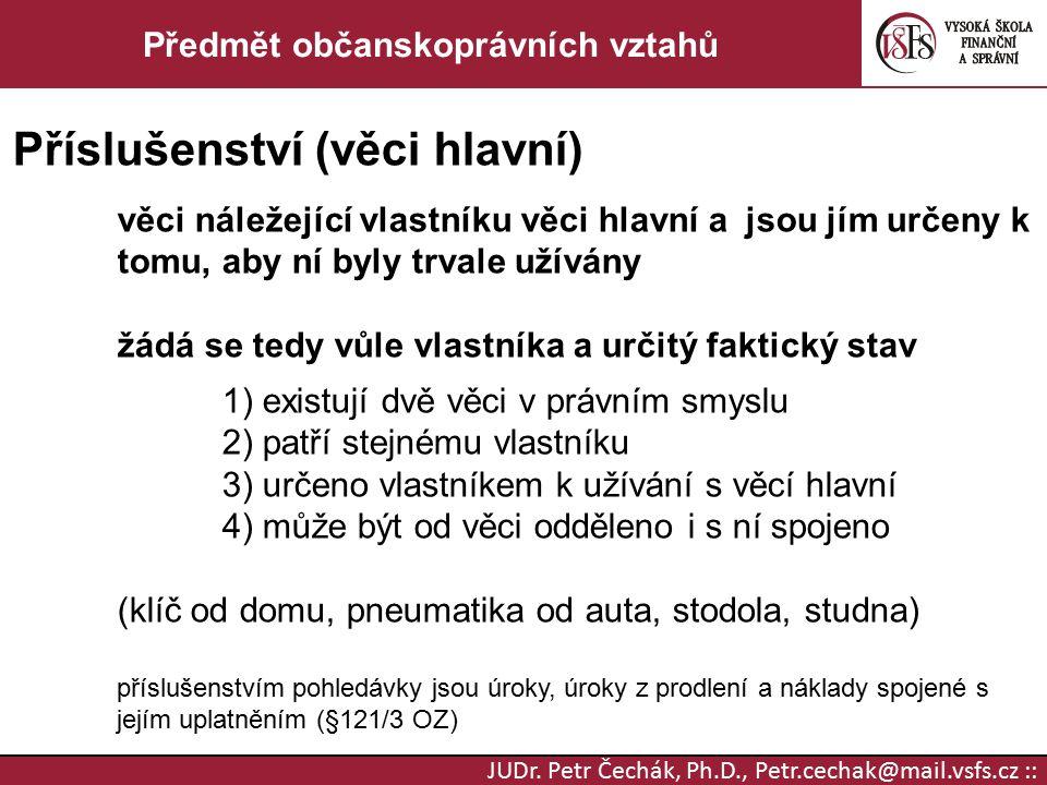 JUDr. Petr Čechák, Ph.D., Petr.cechak@mail.vsfs.cz :: Předmět občanskoprávních vztahů Příslušenství (věci hlavní) věci náležející vlastníku věci hlavn