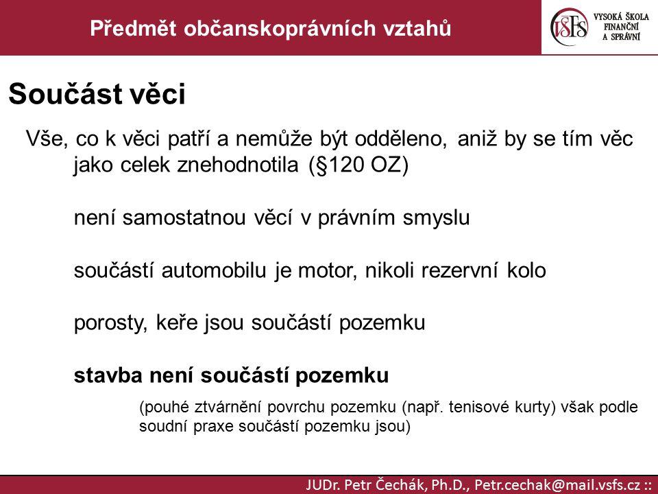 JUDr. Petr Čechák, Ph.D., Petr.cechak@mail.vsfs.cz :: Předmět občanskoprávních vztahů Součást věci Vše, co k věci patří a nemůže být odděleno, aniž by