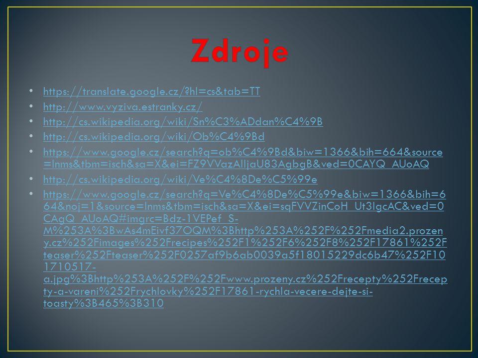 https://translate.google.cz/ hl=cs&tab=TT http://www.vyziva.estranky.cz/ http://cs.wikipedia.org/wiki/Sn%C3%ADdan%C4%9B http://cs.wikipedia.org/wiki/Ob%C4%9Bd https://www.google.cz/search q=ob%C4%9Bd&biw=1366&bih=664&source =lnms&tbm=isch&sa=X&ei=FZ9VVazAIIjaU83AgbgB&ved=0CAYQ_AUoAQ https://www.google.cz/search q=ob%C4%9Bd&biw=1366&bih=664&source =lnms&tbm=isch&sa=X&ei=FZ9VVazAIIjaU83AgbgB&ved=0CAYQ_AUoAQ http://cs.wikipedia.org/wiki/Ve%C4%8De%C5%99e https://www.google.cz/search q=Ve%C4%8De%C5%99e&biw=1366&bih=6 64&noj=1&source=lnms&tbm=isch&sa=X&ei=sqFVVZinCoH_Ut3lgcAC&ved=0 CAgQ_AUoAQ#imgrc=Bdz-1VEPef_S- M%253A%3BwAs4mEivf37OQM%3Bhttp%253A%252F%252Fmedia2.prozen y.cz%252Fimages%252Frecipes%252F1%252F6%252F8%252F17861%252F teaser%252Fteaser%252F0257af9b6ab0039a5f18015229dc6b47%252F10 1710517- a.jpg%3Bhttp%253A%252F%252Fwww.prozeny.cz%252Frecepty%252Frecep ty-a-vareni%252Frychlovky%252F17861-rychla-vecere-dejte-si- toasty%3B465%3B310 https://www.google.cz/search q=Ve%C4%8De%C5%99e&biw=1366&bih=6 64&noj=1&source=lnms&tbm=isch&sa=X&ei=sqFVVZinCoH_Ut3lgcAC&ved=0 CAgQ_AUoAQ#imgrc=Bdz-1VEPef_S- M%253A%3BwAs4mEivf37OQM%3Bhttp%253A%252F%252Fmedia2.prozen y.cz%252Fimages%252Frecipes%252F1%252F6%252F8%252F17861%252F teaser%252Fteaser%252F0257af9b6ab0039a5f18015229dc6b47%252F10 1710517- a.jpg%3Bhttp%253A%252F%252Fwww.prozeny.cz%252Frecepty%252Frecep ty-a-vareni%252Frychlovky%252F17861-rychla-vecere-dejte-si- toasty%3B465%3B310