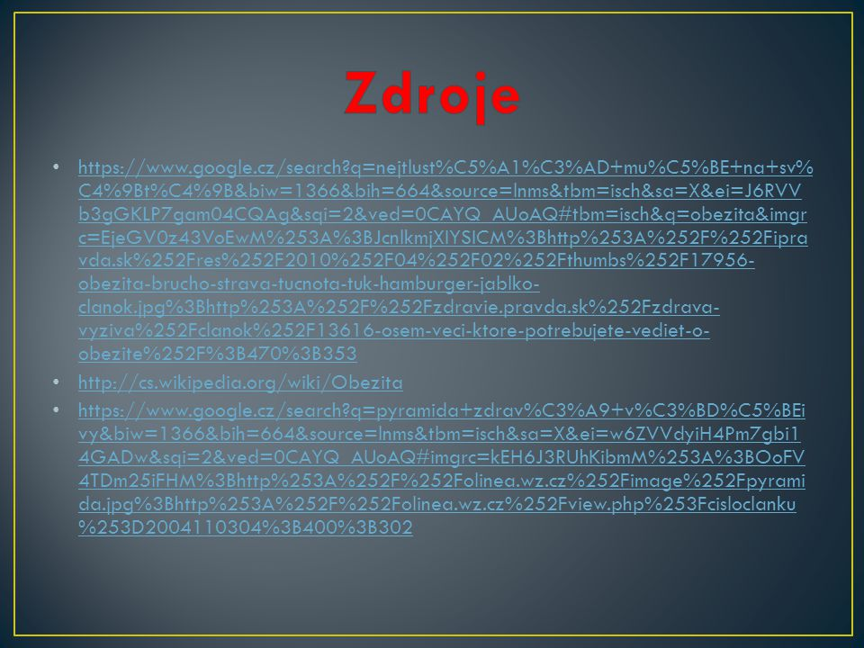 https://www.google.cz/search q=nejtlust%C5%A1%C3%AD+mu%C5%BE+na+sv% C4%9Bt%C4%9B&biw=1366&bih=664&source=lnms&tbm=isch&sa=X&ei=J6RVV b3gGKLP7gam04CQAg&sqi=2&ved=0CAYQ_AUoAQ#tbm=isch&q=obezita&imgr c=EjeGV0z43VoEwM%253A%3BJcnlkmjXIYSICM%3Bhttp%253A%252F%252Fipra vda.sk%252Fres%252F2010%252F04%252F02%252Fthumbs%252F17956- obezita-brucho-strava-tucnota-tuk-hamburger-jablko- clanok.jpg%3Bhttp%253A%252F%252Fzdravie.pravda.sk%252Fzdrava- vyziva%252Fclanok%252F13616-osem-veci-ktore-potrebujete-vediet-o- obezite%252F%3B470%3B353 https://www.google.cz/search q=nejtlust%C5%A1%C3%AD+mu%C5%BE+na+sv% C4%9Bt%C4%9B&biw=1366&bih=664&source=lnms&tbm=isch&sa=X&ei=J6RVV b3gGKLP7gam04CQAg&sqi=2&ved=0CAYQ_AUoAQ#tbm=isch&q=obezita&imgr c=EjeGV0z43VoEwM%253A%3BJcnlkmjXIYSICM%3Bhttp%253A%252F%252Fipra vda.sk%252Fres%252F2010%252F04%252F02%252Fthumbs%252F17956- obezita-brucho-strava-tucnota-tuk-hamburger-jablko- clanok.jpg%3Bhttp%253A%252F%252Fzdravie.pravda.sk%252Fzdrava- vyziva%252Fclanok%252F13616-osem-veci-ktore-potrebujete-vediet-o- obezite%252F%3B470%3B353 http://cs.wikipedia.org/wiki/Obezita https://www.google.cz/search q=pyramida+zdrav%C3%A9+v%C3%BD%C5%BEi vy&biw=1366&bih=664&source=lnms&tbm=isch&sa=X&ei=w6ZVVdyiH4Pm7gbi1 4GADw&sqi=2&ved=0CAYQ_AUoAQ#imgrc=kEH6J3RUhKibmM%253A%3BOoFV 4TDm25iFHM%3Bhttp%253A%252F%252Folinea.wz.cz%252Fimage%252Fpyrami da.jpg%3Bhttp%253A%252F%252Folinea.wz.cz%252Fview.php%253Fcisloclanku %253D2004110304%3B400%3B302 https://www.google.cz/search q=pyramida+zdrav%C3%A9+v%C3%BD%C5%BEi vy&biw=1366&bih=664&source=lnms&tbm=isch&sa=X&ei=w6ZVVdyiH4Pm7gbi1 4GADw&sqi=2&ved=0CAYQ_AUoAQ#imgrc=kEH6J3RUhKibmM%253A%3BOoFV 4TDm25iFHM%3Bhttp%253A%252F%252Folinea.wz.cz%252Fimage%252Fpyrami da.jpg%3Bhttp%253A%252F%252Folinea.wz.cz%252Fview.php%253Fcisloclanku %253D2004110304%3B400%3B302