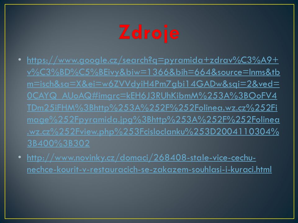https://www.google.cz/search?q=pyramida+zdrav%C3%A9+ v%C3%BD%C5%BEivy&biw=1366&bih=664&source=lnms&tb m=isch&sa=X&ei=w6ZVVdyiH4Pm7gbi14GADw&sqi=2&ved= 0CAYQ_AUoAQ#imgrc=kEH6J3RUhKibmM%253A%3BOoFV4 TDm25iFHM%3Bhttp%253A%252F%252Folinea.wz.cz%252Fi mage%252Fpyramida.jpg%3Bhttp%253A%252F%252Folinea.wz.cz%252Fview.php%253Fcisloclanku%253D2004110304% 3B400%3B302 https://www.google.cz/search?q=pyramida+zdrav%C3%A9+ v%C3%BD%C5%BEivy&biw=1366&bih=664&source=lnms&tb m=isch&sa=X&ei=w6ZVVdyiH4Pm7gbi14GADw&sqi=2&ved= 0CAYQ_AUoAQ#imgrc=kEH6J3RUhKibmM%253A%3BOoFV4 TDm25iFHM%3Bhttp%253A%252F%252Folinea.wz.cz%252Fi mage%252Fpyramida.jpg%3Bhttp%253A%252F%252Folinea.wz.cz%252Fview.php%253Fcisloclanku%253D2004110304% 3B400%3B302 http://www.novinky.cz/domaci/268408-stale-vice-cechu- nechce-kourit-v-restauracich-se-zakazem-souhlasi-i-kuraci.html http://www.novinky.cz/domaci/268408-stale-vice-cechu- nechce-kourit-v-restauracich-se-zakazem-souhlasi-i-kuraci.html