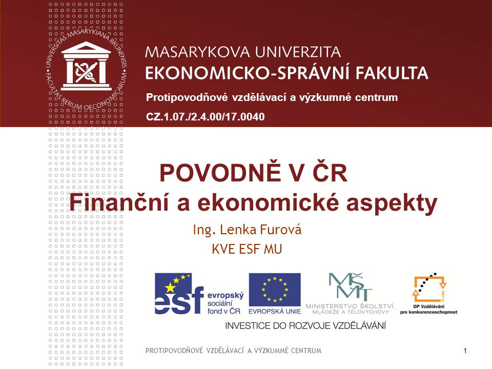 POVODNĚ V ČR Finanční a ekonomické aspekty Ing. Lenka Furová KVE ESF MU PROTIPOVODŇOVÉ VZDĚLÁVACÍ A VÝZKUMMÉ CENTRUM 1 Protipovodňové vzdělávací a výz