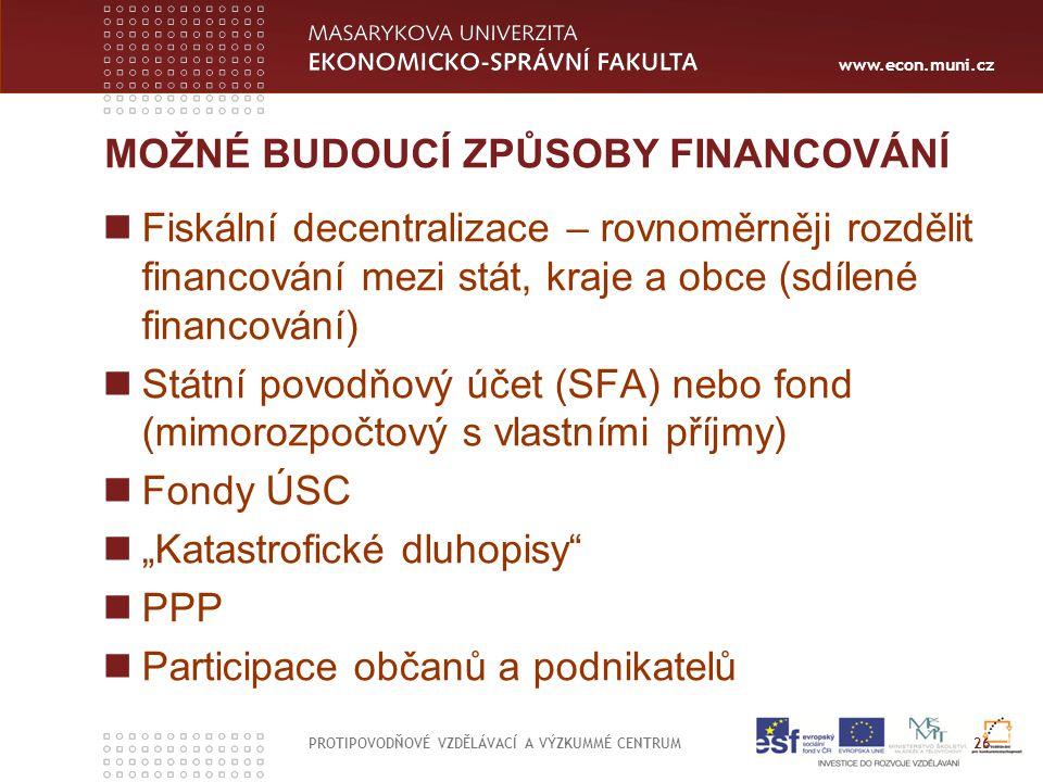 www.econ.muni.cz MOŽNÉ BUDOUCÍ ZPŮSOBY FINANCOVÁNÍ Fiskální decentralizace – rovnoměrněji rozdělit financování mezi stát, kraje a obce (sdílené financ