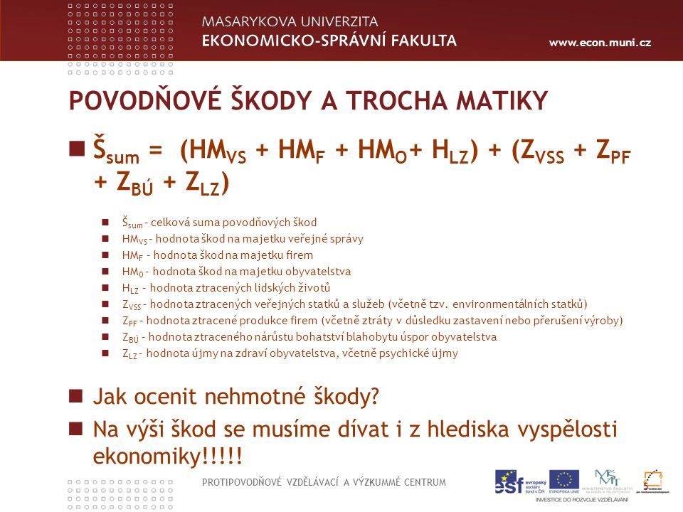 www.econ.muni.cz POVODŇOVÉ ŠKODY A TROCHA MATIKY Š sum = (HM VS + HM F + HM O + H LZ ) + (Z VSS + Z PF + Z BÚ + Z LZ ) Š sum – celková suma povodňovýc