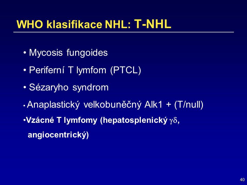 40 WHO klasifikace NHL: T-NHL Mycosis fungoides Periferní T lymfom (PTCL) Sézaryho syndrom Anaplastický velkobuněčný Alk1 + (T/null) Vzácné T lymfomy
