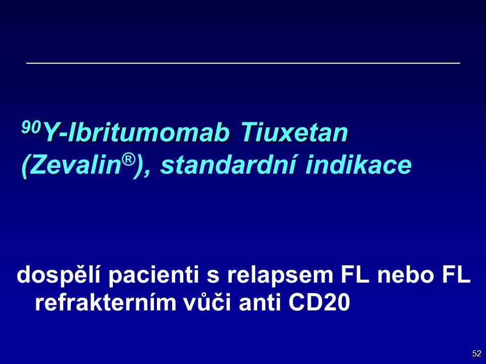 52 90 Y-Ibritumomab Tiuxetan ( 90 Y-Ibritumomab Tiuxetan (Zevalin ® ), standardní indikace dospělí pacienti s relapsem FL nebo FL refrakterním vůči an