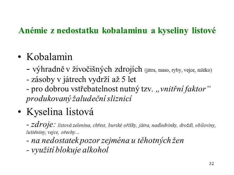 Anémie z nedostatku kobalaminu a kyseliny listové Kobalamin - výhradně v živočišných zdrojích (játra, maso, ryby, vejce, mléko) - zásoby v játrech vydrží až 5 let - pro dobrou vstřebatelnost nutný tzv.