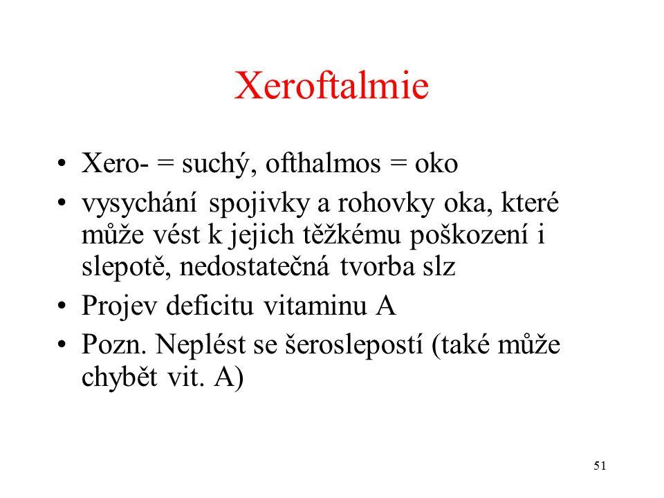 Xeroftalmie Xero- = suchý, ofthalmos = oko vysychání spojivky a rohovky oka, které může vést k jejich těžkému poškození i slepotě, nedostatečná tvorba slz Projev deficitu vitaminu A Pozn.