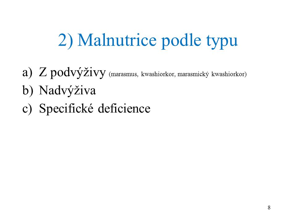 2) Malnutrice podle typu a)Z podvýživy (marasmus, kwashiorkor, marasmický kwashiorkor) b)Nadvýživa c)Specifické deficience 8