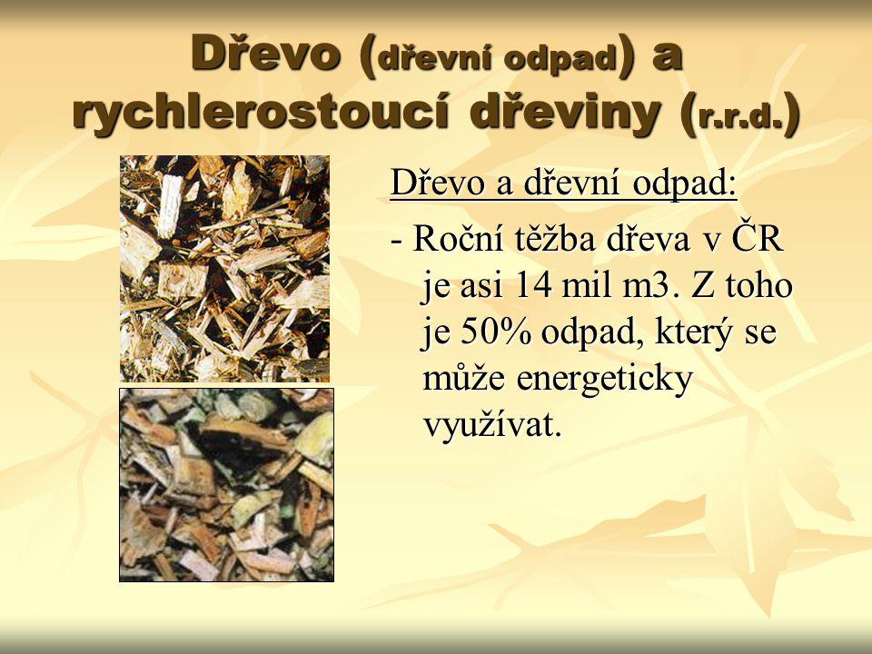 Dřevo ( dřevní odpad ) a rychlerostoucí dřeviny ( r.r.d. ) Dřevo a dřevní odpad: - Roční těžba dřeva v ČR je asi 14 mil m3. Z toho je 50% odpad, který