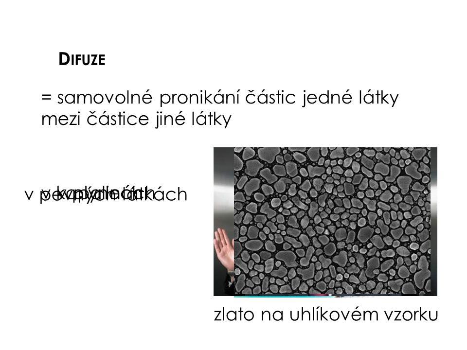 D IFUZE = samovolné pronikání částic jedné látky mezi částice jiné látky v plynechv kapalinách v pevných látkách zlato na uhlíkovém vzorku