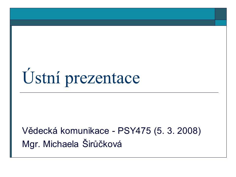 Ústní prezentace Vědecká komunikace - PSY475 (5. 3. 2008) Mgr. Michaela Širůčková