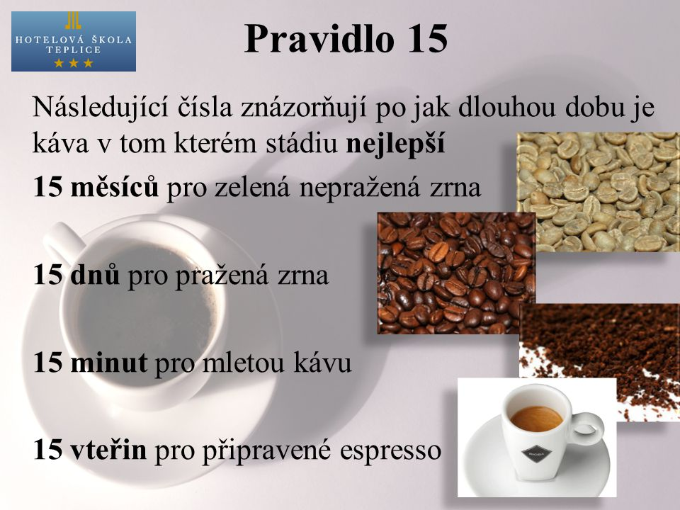 Pravidlo 15 Následující čísla znázorňují po jak dlouhou dobu je káva v tom kterém stádiu nejlepší 15 měsíců pro zelená nepražená zrna 15 dnů pro pražená zrna 15 minut pro mletou kávu 15 vteřin pro připravené espresso