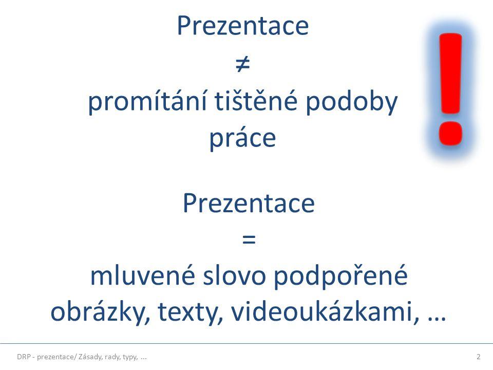 2 Prezentace = mluvené slovo podpořené obrázky, texty, videoukázkami, … Prezentace ≠ promítání tištěné podoby práce