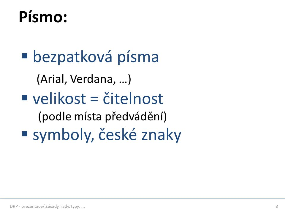 Písmo:  bezpatková písma (Arial, Verdana, …)  velikost = čitelnost (podle místa předvádění)  symboly, české znaky 8DRP - prezentace/ Zásady, rady, typy,...