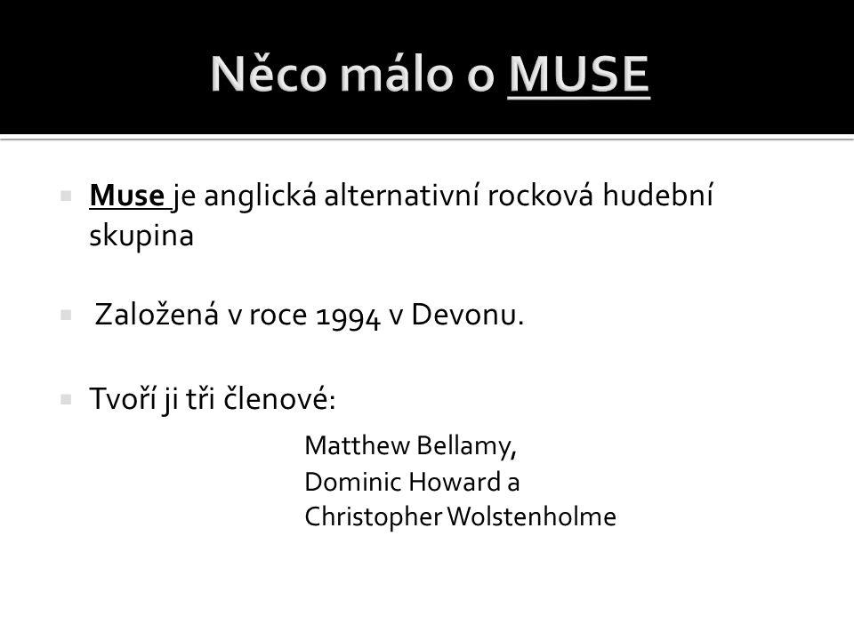  Muse je anglická alternativní rocková hudební skupina  Založená v roce 1994 v Devonu.  Tvoří ji tři členové: Matthew Bellamy, Dominic Howard a Chr
