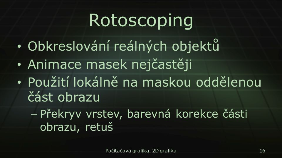 Rotoscoping Obkreslování reálných objektů Animace masek nejčastěji Použití lokálně na maskou oddělenou část obrazu – Překryv vrstev, barevná korekce č