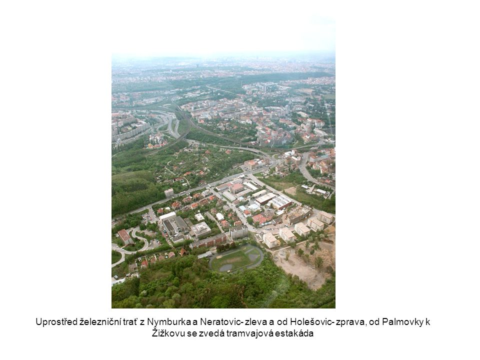 Uprostřed železniční trať z Nymburka a Neratovic- zleva a od Holešovic- zprava, od Palmovky k Žižkovu se zvedá tramvajová estakáda
