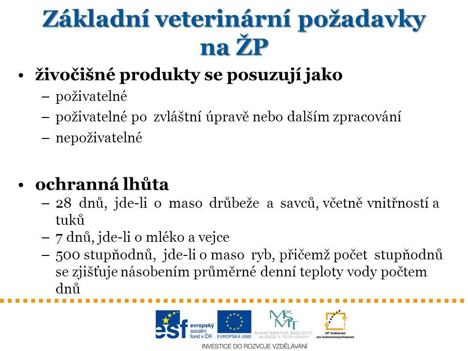 Základní veterinární požadavky na ŽP živočišné produkty se posuzují jako –poživatelné –poživatelné po zvláštní úpravě nebo dalším zpracování –nepoživatelné ochranná lhůta –28 dnů, jde-li o maso drůbeže a savců, včetně vnitřností a tuků –7 dnů, jde-li o mléko a vejce –500 stupňodnů, jde-li o maso ryb, přičemž počet stupňodnů se zjišťuje násobením průměrné denní teploty vody počtem dnů