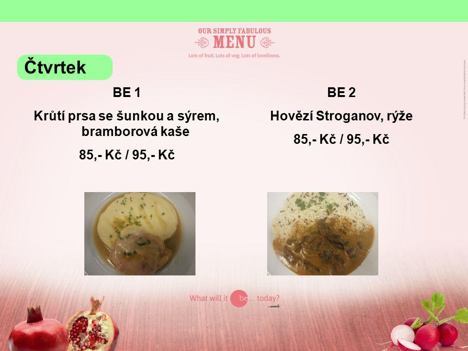 BE 1 Krůtí prsa se šunkou a sýrem, bramborová kaše 85,- Kč / 95,- Kč BE 2 Hovězí Stroganov, rýže 85,- Kč / 95,- Kč Čtvrtek