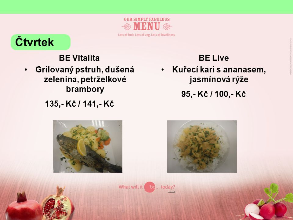 BE Vitalita Grilovaný pstruh, dušená zelenina, petrželkové brambory 135,- Kč / 141,- Kč BE Live Kuřecí kari s ananasem, jasmínová rýže 95,- Kč / 100,- Kč Čtvrtek
