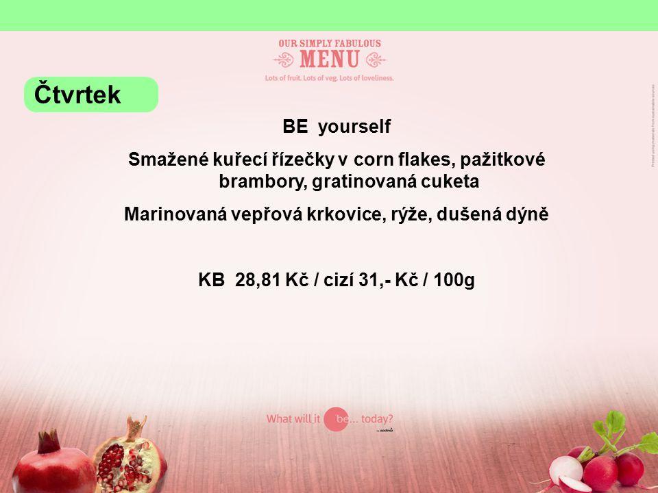 BE yourself Smažené kuřecí řízečky v corn flakes, pažitkové brambory, gratinovaná cuketa Marinovaná vepřová krkovice, rýže, dušená dýně KB 28,81 Kč / cizí 31,- Kč / 100g Čtvrtek