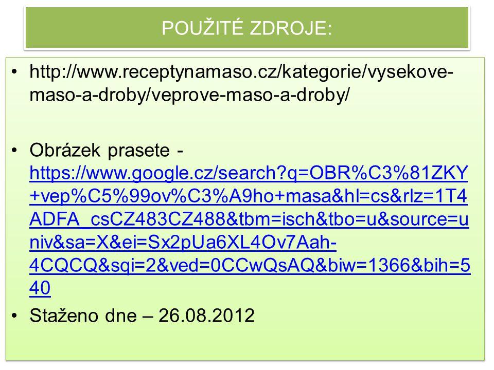 POUŽITÉ ZDROJE: http://www.receptynamaso.cz/kategorie/vysekove- maso-a-droby/veprove-maso-a-droby/ Obrázek prasete - https://www.google.cz/search?q=OBR%C3%81ZKY +vep%C5%99ov%C3%A9ho+masa&hl=cs&rlz=1T4 ADFA_csCZ483CZ488&tbm=isch&tbo=u&source=u niv&sa=X&ei=Sx2pUa6XL4Ov7Aah- 4CQCQ&sqi=2&ved=0CCwQsAQ&biw=1366&bih=5 40 https://www.google.cz/search?q=OBR%C3%81ZKY +vep%C5%99ov%C3%A9ho+masa&hl=cs&rlz=1T4 ADFA_csCZ483CZ488&tbm=isch&tbo=u&source=u niv&sa=X&ei=Sx2pUa6XL4Ov7Aah- 4CQCQ&sqi=2&ved=0CCwQsAQ&biw=1366&bih=5 40 Staženo dne – 26.08.2012 http://www.receptynamaso.cz/kategorie/vysekove- maso-a-droby/veprove-maso-a-droby/ Obrázek prasete - https://www.google.cz/search?q=OBR%C3%81ZKY +vep%C5%99ov%C3%A9ho+masa&hl=cs&rlz=1T4 ADFA_csCZ483CZ488&tbm=isch&tbo=u&source=u niv&sa=X&ei=Sx2pUa6XL4Ov7Aah- 4CQCQ&sqi=2&ved=0CCwQsAQ&biw=1366&bih=5 40 https://www.google.cz/search?q=OBR%C3%81ZKY +vep%C5%99ov%C3%A9ho+masa&hl=cs&rlz=1T4 ADFA_csCZ483CZ488&tbm=isch&tbo=u&source=u niv&sa=X&ei=Sx2pUa6XL4Ov7Aah- 4CQCQ&sqi=2&ved=0CCwQsAQ&biw=1366&bih=5 40 Staženo dne – 26.08.2012