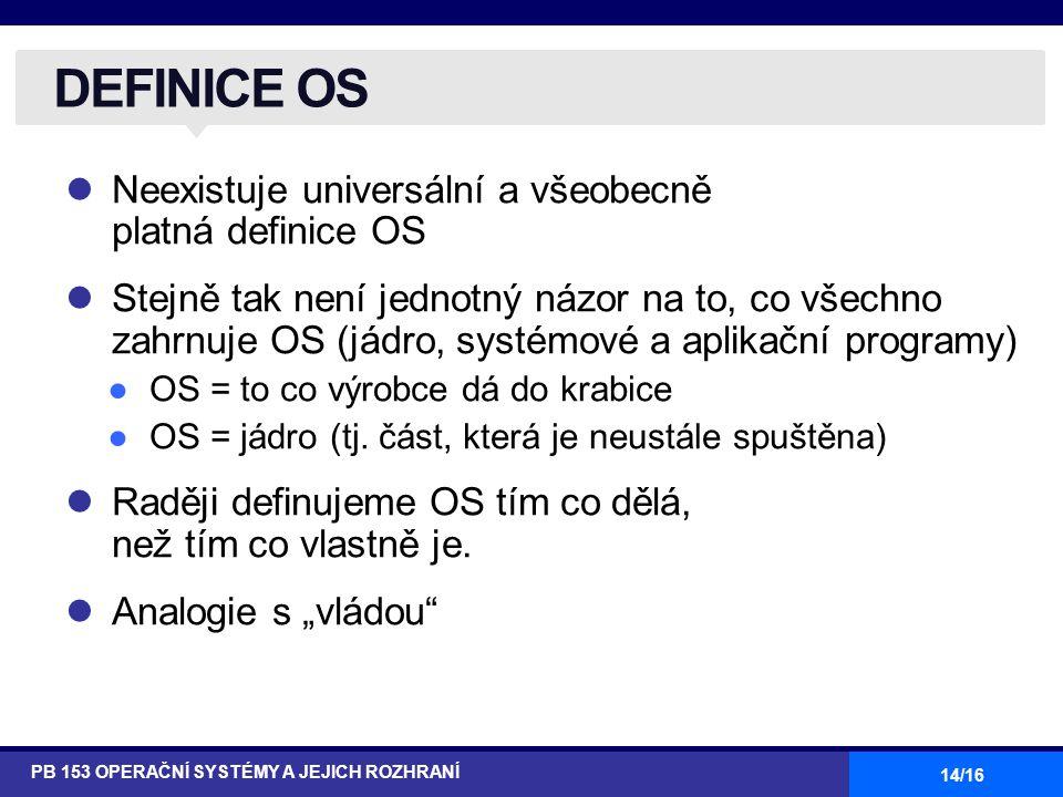 14/16 Neexistuje universální a všeobecně platná definice OS Stejně tak není jednotný názor na to, co všechno zahrnuje OS (jádro, systémové a aplikační programy) ●OS = to co výrobce dá do krabice ●OS = jádro (tj.