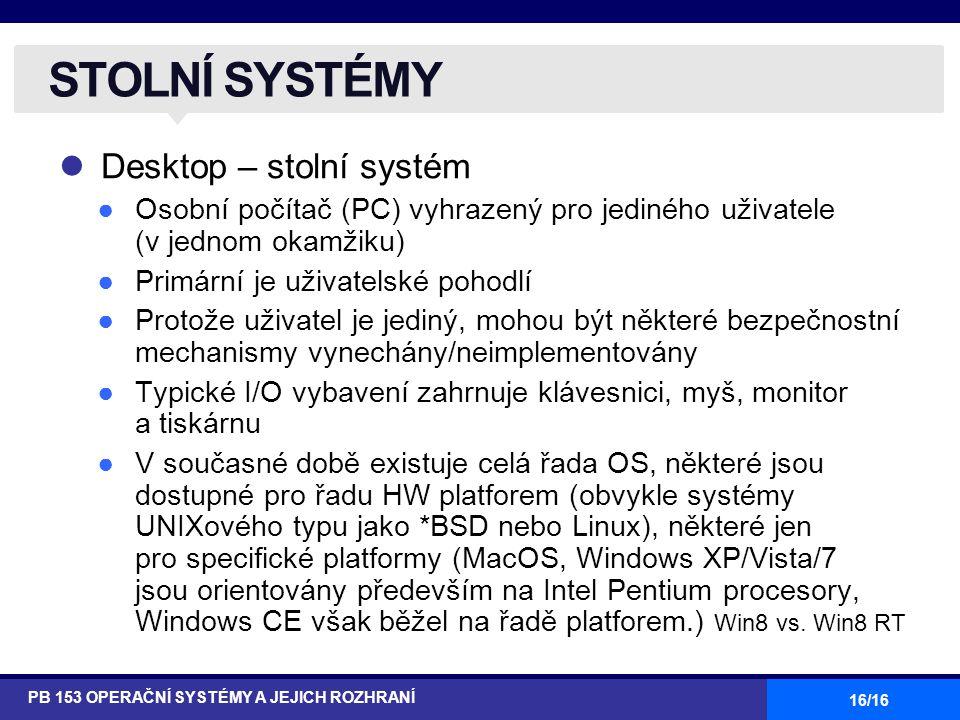 16/16 Desktop – stolní systém ●Osobní počítač (PC) vyhrazený pro jediného uživatele (v jednom okamžiku) ●Primární je uživatelské pohodlí ●Protože uživatel je jediný, mohou být některé bezpečnostní mechanismy vynechány/neimplementovány ●Typické I/O vybavení zahrnuje klávesnici, myš, monitor a tiskárnu ●V současné době existuje celá řada OS, některé jsou dostupné pro řadu HW platforem (obvykle systémy UNIXového typu jako *BSD nebo Linux), některé jen pro specifické platformy (MacOS, Windows XP/Vista/7 jsou orientovány především na Intel Pentium procesory, Windows CE však běžel na řadě platforem.) Win8 vs.