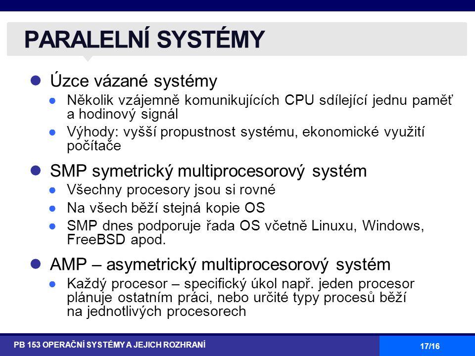 17/16 Úzce vázané systémy ●Několik vzájemně komunikujících CPU sdílející jednu paměť a hodinový signál ●Výhody: vyšší propustnost systému, ekonomické využití počítače SMP symetrický multiprocesorový systém ●Všechny procesory jsou si rovné ●Na všech běží stejná kopie OS ●SMP dnes podporuje řada OS včetně Linuxu, Windows, FreeBSD apod.