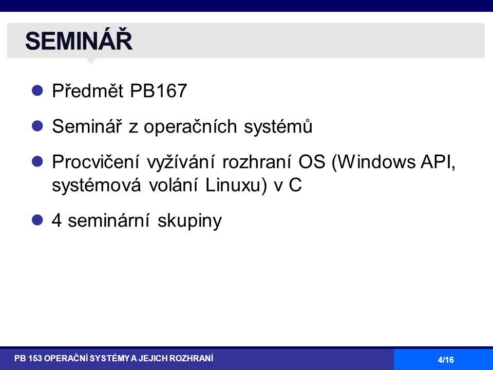 4/16 Předmět PB167 Seminář z operačních systémů Procvičení vyžívání rozhraní OS (Windows API, systémová volání Linuxu) v C 4 seminární skupiny SEMINÁŘ PB 153 OPERAČNÍ SYSTÉMY A JEJICH ROZHRANÍ
